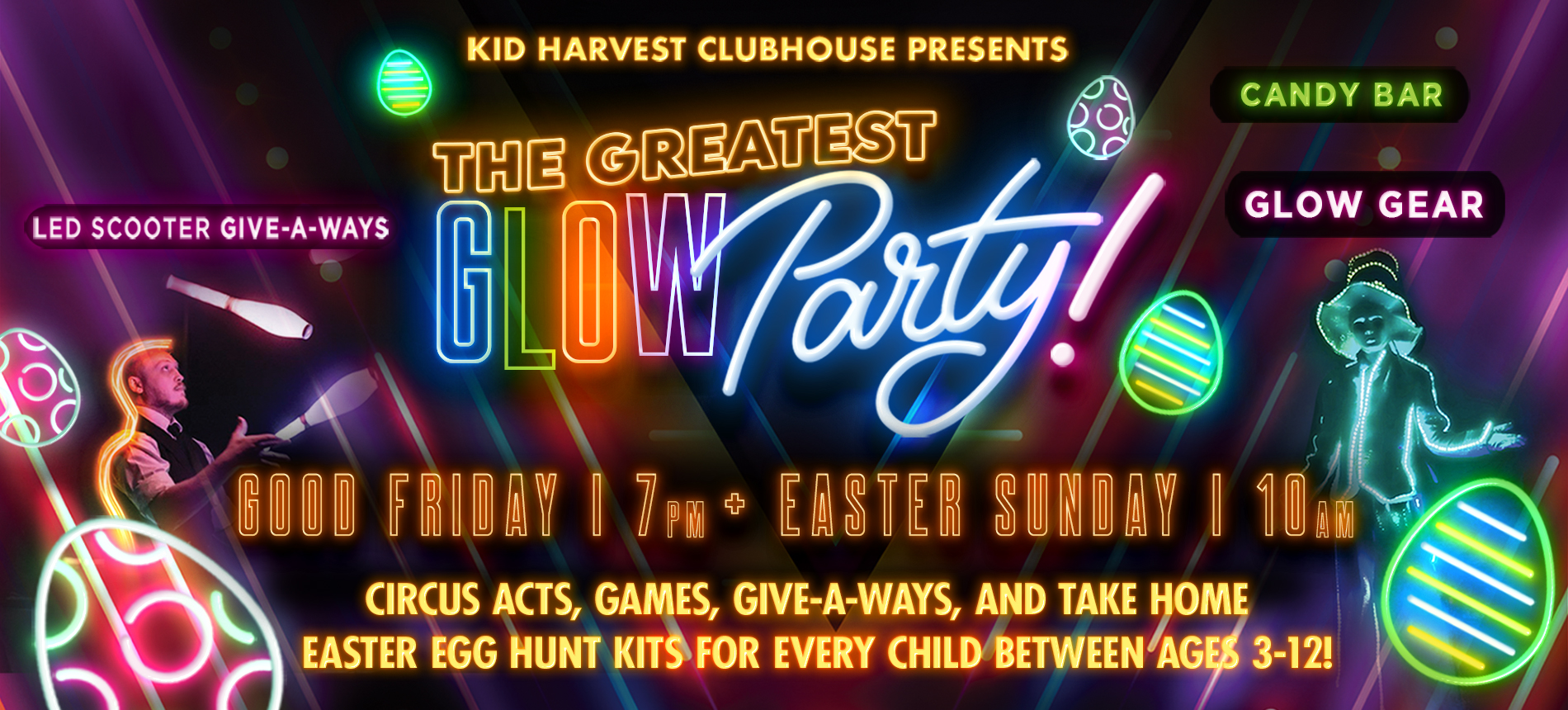 Kid Harvest Clubhouse Presents the Greatest Glowparty! Good Friday 7pm + Easter Sunday 10am Circus Acts, Games, Give-a-ways, and Take Home Easter Egg Hunt Kits for Every Child Between Ages 3-12! Led Scooter Give-a-ways Cany Bar Glow Gear